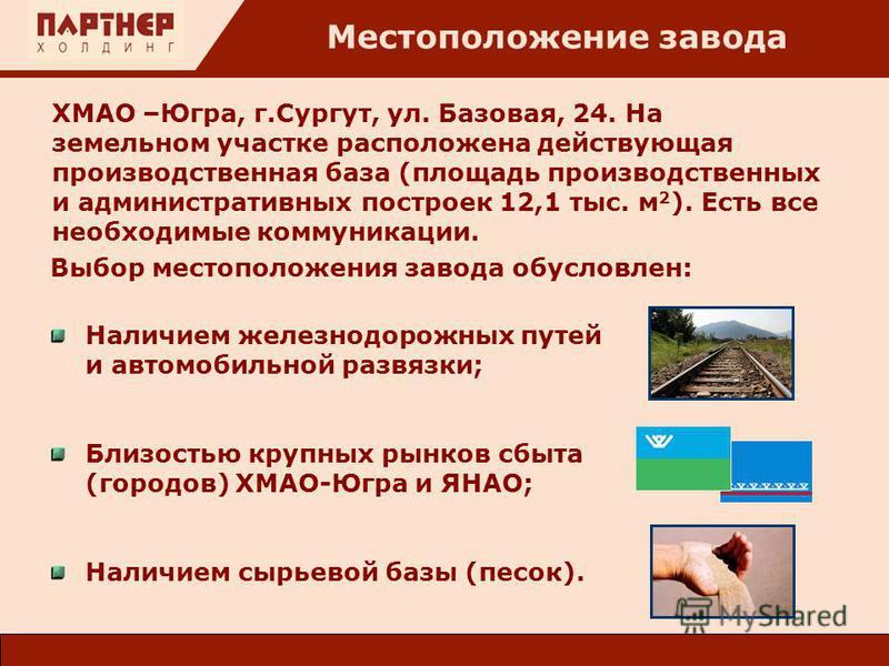 Местоположение завода ХМАО –Югра, г.Сургут, ул. Базовая, 24. На земельном участке расположена действующая производственная база (площадь производственных и административных построек 12,1 тыс. м 2 ). Есть все необходимые коммуникации. Выбор местополож