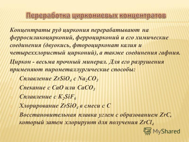 Концентраты руд циркония перерабатывают на ферросиликоцирконий, ферроцирконий и его химические соединения (двуокись, фтороцирконат калия и четыреххлористый цирконий), а также соединения гафния. Циркон - весьма прочный минерал. Для его разрушения прим