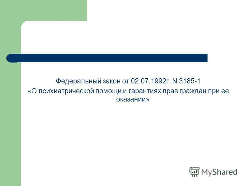Федеральный закон от 02.07.1992 г. N 3185-1 «О психиатрической помощи и гарантиях прав граждан при ее оказании»