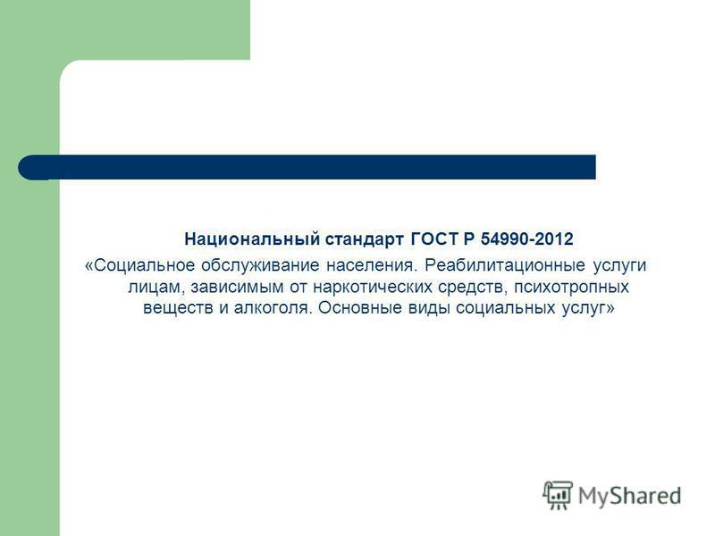Национальный стандарт ГОСТ Р 54990-2012 «Социальное обслуживание населения. Реабилитационные услуги лицам, зависимым от наркотических средств, психотропных веществ и алкоголя. Основные виды социальных услуг»