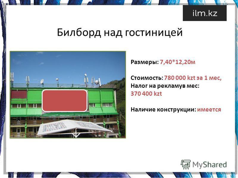 Билборд над гостиницей Размеры: 7,40*12,20 м Стоимость: 780 000 kzt за 1 мес, Налог на рекламу в мес: 370 400 kzt Наличие конструкции: имеется