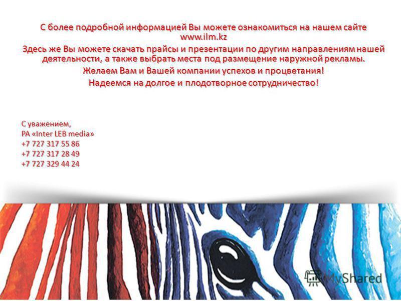 С более подробной информацией Вы можете ознакомиться на нашем сайте www.ilm.kz Здесь же Вы можете скачать прайсы и презентации по другим направлениям нашей деятельности, а также выбрать места под размещение наружной рекламы. Желаем Вам и Вашей компан