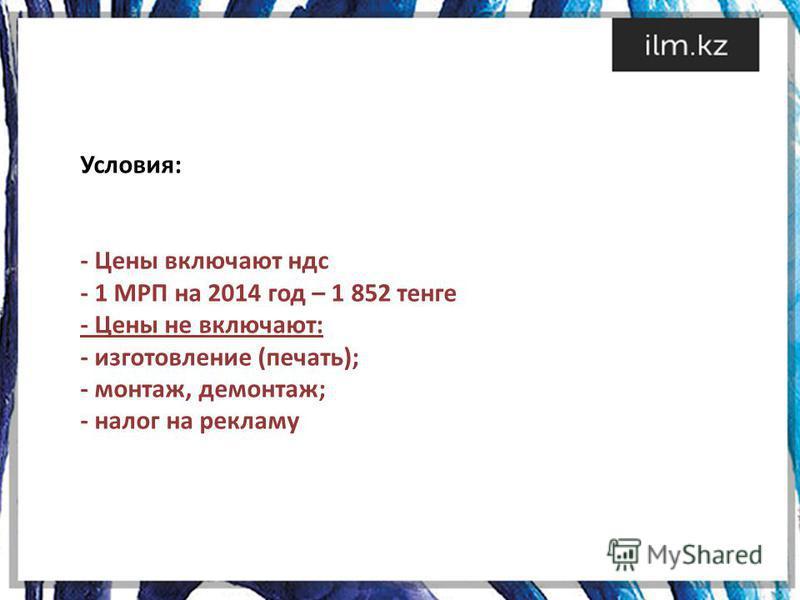 Условия: - Цены включают ндс - 1 МРП на 2014 год – 1 852 тенге - Цены не включают: - изготовление (печать); - монтаж, демонтаж; - налог на рекламу