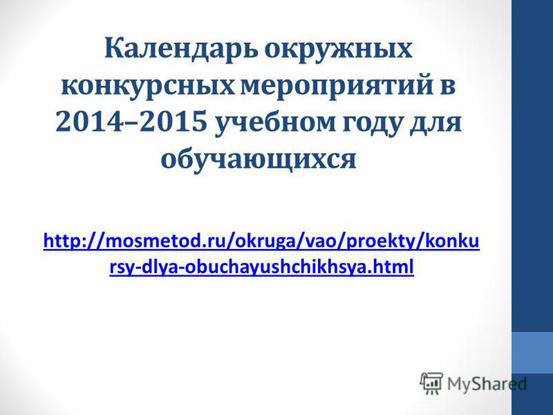 Календарь окружных конкурсных мероприятий в 2014–2015 учебном году для обучающихся http://mosmetod.ru/okruga/vao/proekty/konku rsy-dlya-obuchayushchikhsya.html
