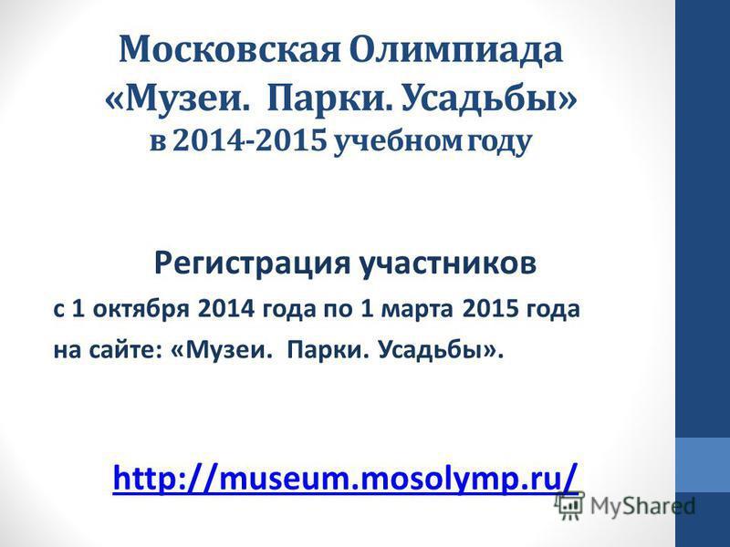 Московская Олимпиада «Музеи. Парки. Усадьбы» в 2014-2015 учебном году Регистрация участников с 1 октября 2014 года по 1 марта 2015 года на сайте: «Музеи. Парки. Усадьбы». http://museum.mosolymp.ru/