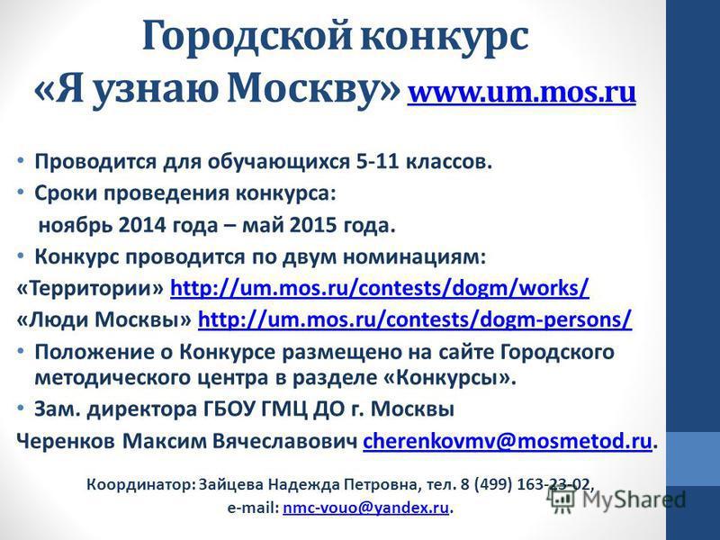 Городской конкурс «Я узнаю Москву» www.um.mos.ru www.um.mos.ru Проводится для обучающихся 5-11 классов. Сроки проведения конкурса: ноябрь 2014 года – май 2015 года. Конкурс проводится по двум номинациям: «Территории» http://um.mos.ru/contests/dogm/wo