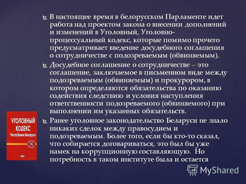 В настоящее время в белорусском Парламенте идет работа над проектом закона о внесении дополнений и изменений в Уголовный, Уголовно- процессуальный кодекс, которые помимо прочего предусматривает введение досудебного соглашения о сотрудничестве с подоз