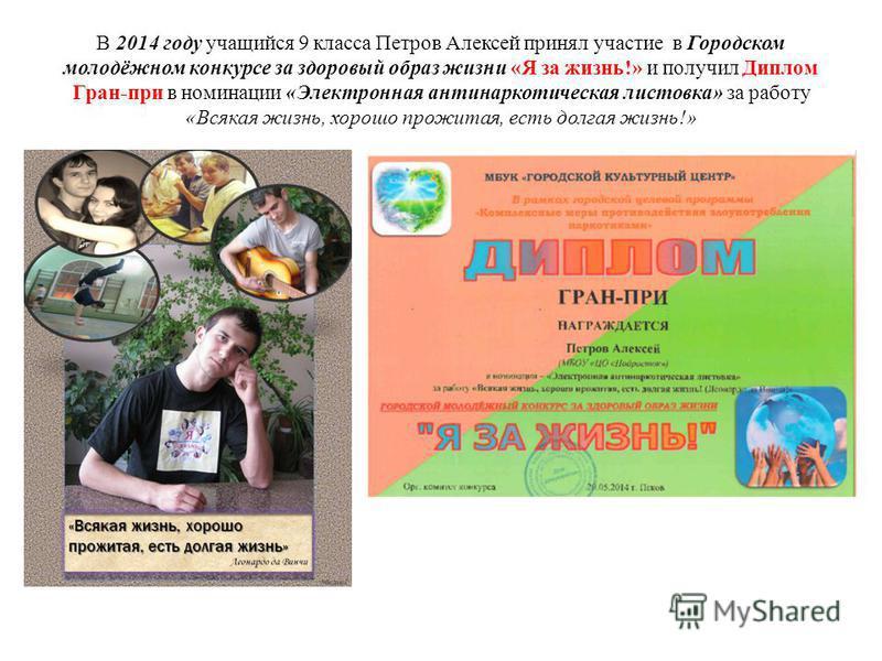 В 2014 году учащийся 9 класса Петров Алексей принял участие в Городском молодёжном конкурсе за здоровый образ жизни «Я за жизнь!» и получил Диплом Гран-при в номинации «Электронная антинаркотическая листовка» за работу «Всякая жизнь, хорошо прожитая,