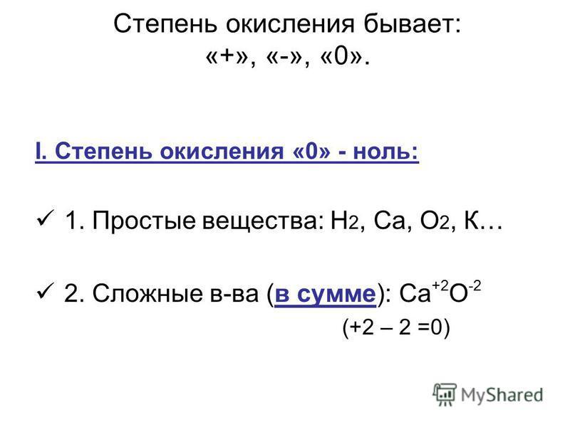 Степень окисления бывает: «+», «-», «0». I. Степень окисления «0» - ноль: 1. Простые вещества: Н 2, Са, О 2, К… 2. Сложные в-ва (в сумме): Са +2 О -2 (+2 – 2 =0)