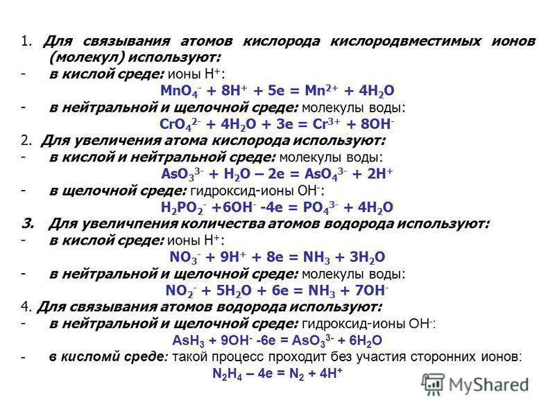 1. Для связывания атомов кислорода кислородвместимых ионов (молекул) используют: -в кислой среде: ионы Н + : MnO 4 - + 8H + + 5e = Mn 2+ + 4H 2 O -в нейтральной и щелочной среде: молекулы воды: CrO 4 2- + 4H 2 O + 3e = Cr 3+ + 8OH - 2. Для увеличения