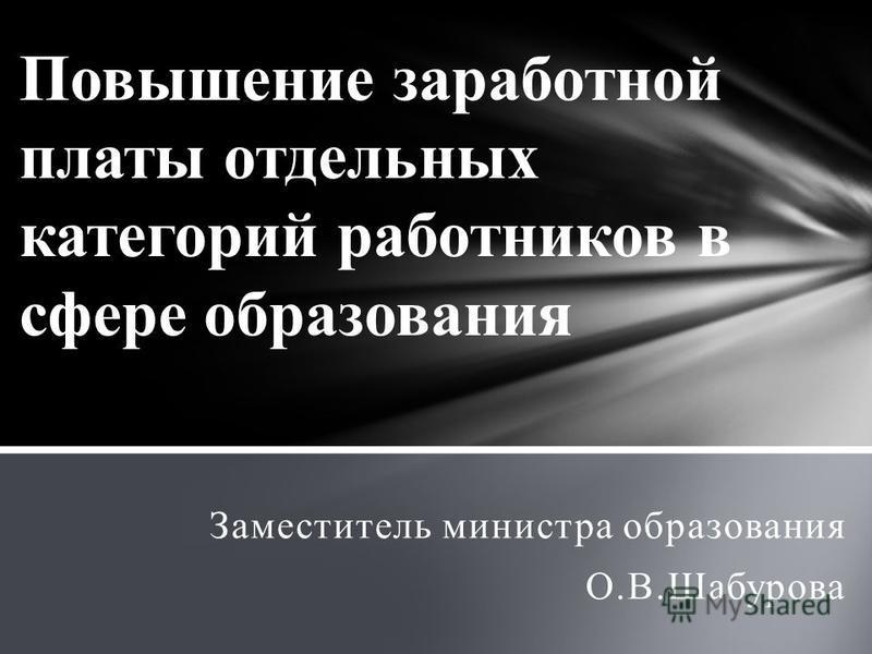 Повышение заработной платы отдельных категорий работников в сфере образования Заместитель министра образования О.В.Шабурова