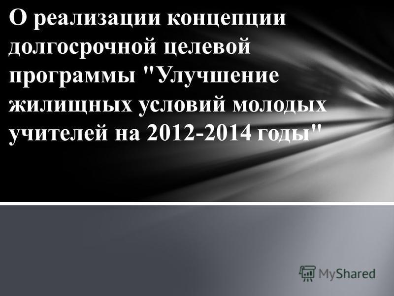 О реализации концепции долгосрочной целевой программы Улучшение жилищных условий молодых учителей на 2012-2014 годы