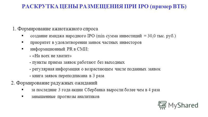 РАСКРУТКА ЦЕНЫ РАЗМЕЩЕНИЯ ПРИ IPO (пример ВТБ) 1. Формирование ажиотажного спроса создание имиджа народного IPO (min сумма инвестиций = 30,0 тыс. руб.) приоритет в удовлетворении заявок частных инвесторов информационный PR в СМИ: - «На всех не хватит