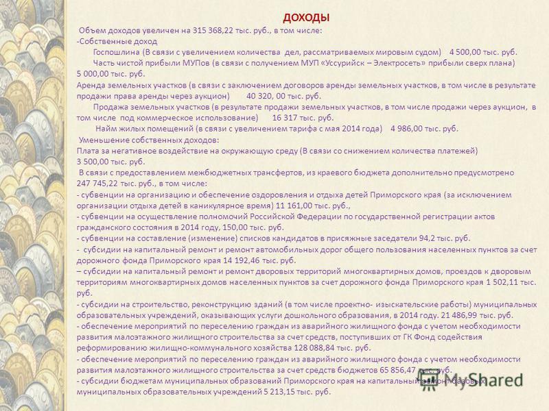 ДОХОДЫ Объем доходов увеличен на 315 368,22 тыс. руб., в том числе: -Собственные доход Госпошлина (В связи с увеличением количества дел, рассматриваемых мировым судом) 4 500,00 тыс. руб. Часть чистой прибыли МУПов (в связи с получением МУП «Уссурийск