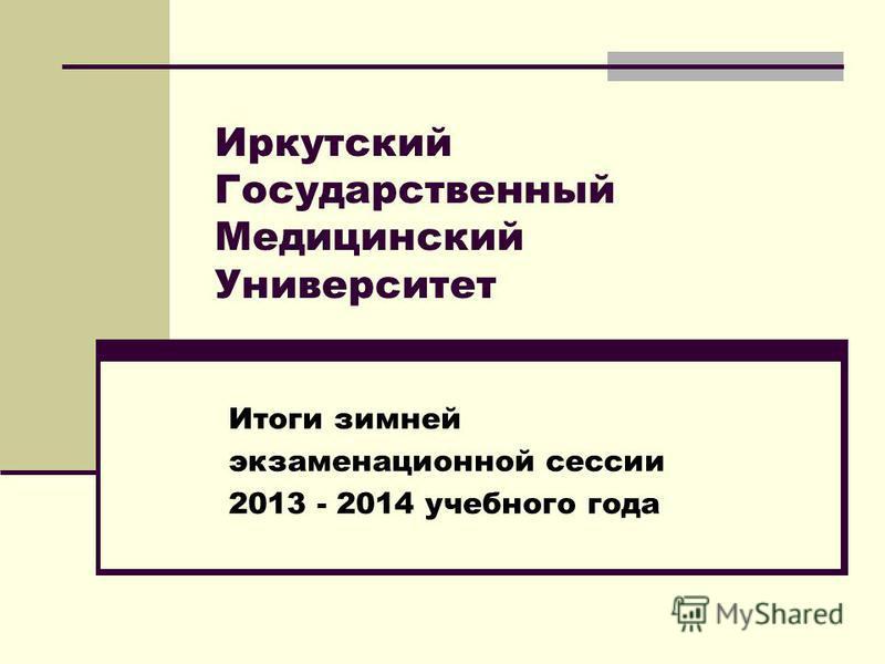 Иркутский Государственный Медицинский Университет Итоги зимней экзаменационной сессии 2013 - 2014 учебного года