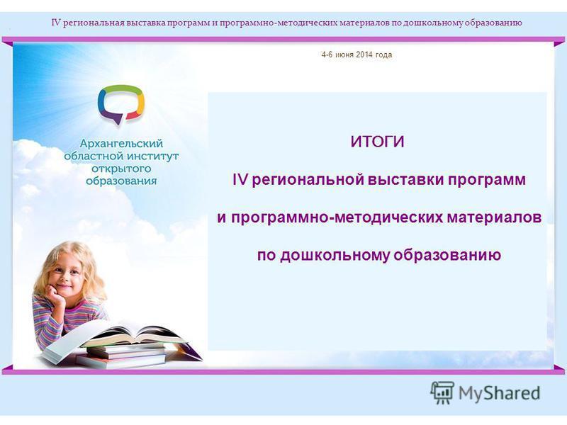 IV региональная выставка программ и программно-методических материалов по дошкольному образованию ИТОГИ IV региональной выставки программ и программно-методических материалов по дошкольному образованию 4-6 июня 2014 года