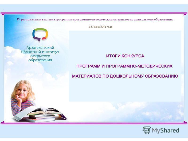 IV региональная выставка программ и программно-методических материалов по дошкольному образованию ИТОГИ КОНКУРСА ПРОГРАММ И ПРОГРАММНО-МЕТОДИЧЕСКИХ МАТЕРИАЛОВ ПО ДОШКОЛЬНОМУ ОБРАЗОВАНИЮ 4-6 июня 2014 года