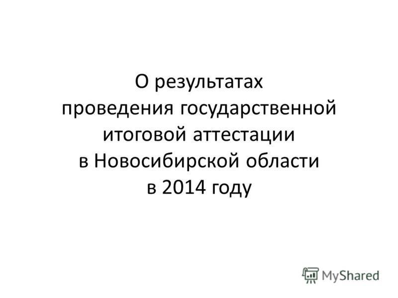 О результатах проведения государственной итоговой аттестации в Новосибирской области в 2014 году