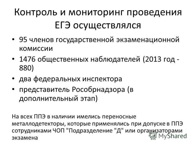 Контроль и мониторинг проведения ЕГЭ осуществлялся 95 членов государственной экзаменационной комиссии 1476 общественных наблюдателей (2013 год - 880) два федеральных инспектора представитель Рособрнадзора (в дополнительный этап) На всех ППЭ в наличии