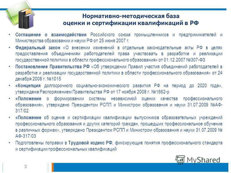 3 Нормативно-методическая база оценки и сертификации квалификаций в РФ Соглашение о взаимодействии Российского союза промышленников и предпринимателей и Министерства образовании и науки РФ от 25 июня 2007 г. Федеральный закон «О внесении изменений в