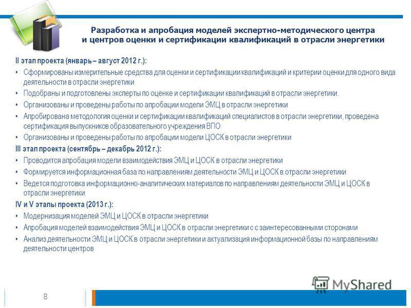8 Разработка и апробация моделей экспертно-методического центра и центров оценки и сертификации квалификаций в отрасли энергетики II этап проекта (январь – август 2012 г.): Сформированы измерительные средства для оценки и сертификации квалификаций и