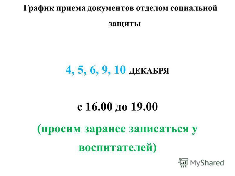 График приема документов отделом социальной защиты 4, 5, 6, 9, 10 ДЕКАБРЯ с 16.00 до 19.00 (просим заранее записаться у воспитателей)