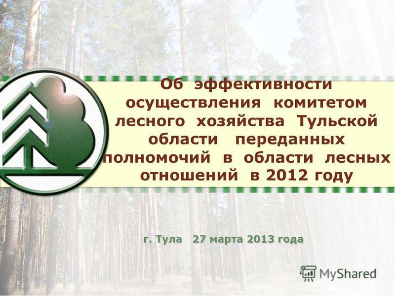 Об эффективности осуществления комитетом лесного хозяйства Тульской области переданных полномочий в области лесных отношений в 2012 году г. Тула 27 марта 2013 года