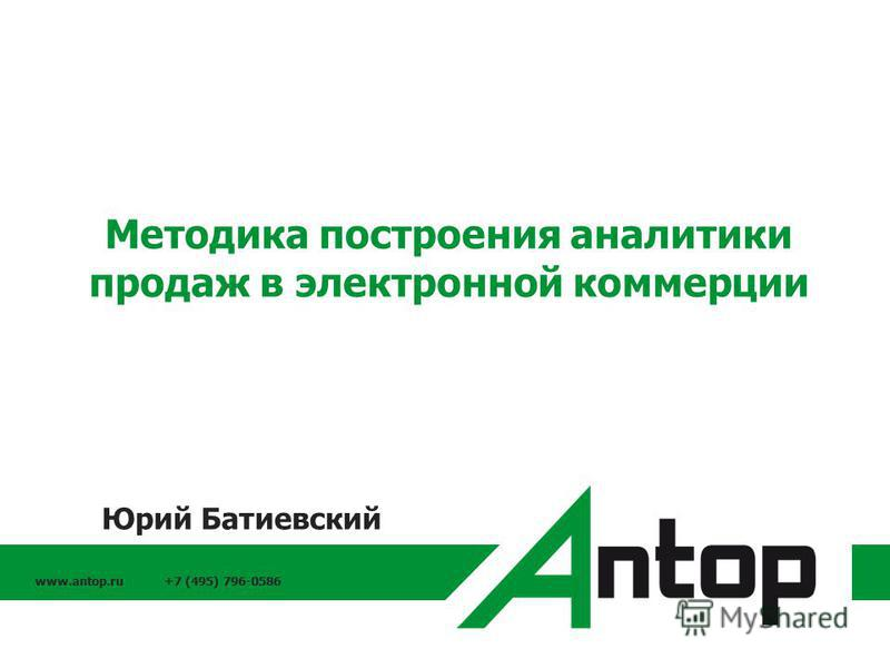 www.antop.ru +7 (495) 796-0586 Методика построения аналитики продаж в электронной коммерции Юрий Батиевский
