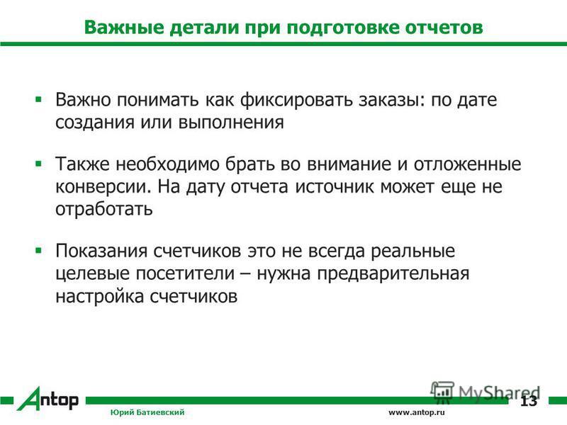 www.antop.ru Важные детали при подготовке отчетов Важно понимать как фиксировать заказы: по дате создания или выполнения Также необходимо брать во внимание и отложенные конверсии. На дату отчета источник может еще не отработать Показания счетчиков эт