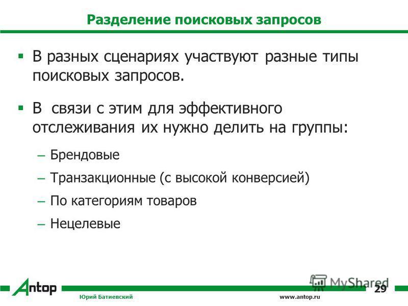 www.antop.ru Разделение поисковых запросов В разных сценариях участвуют разные типы поисковых запросов. В связи с этим для эффективного отслеживания их нужно делить на группы: – Брендовые – Транзакционные (с высокой конверсией) – По категориям товаро
