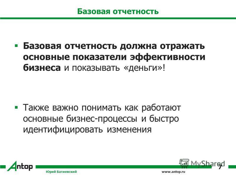 www.antop.ru Базовая отчетность Базовая отчетность должна отражать основные показатели эффективности бизнеса и показывать «деньги»! Также важно понимать как работают основные бизнес-процессы и быстро идентифицировать изменения Юрий Батиевский 7