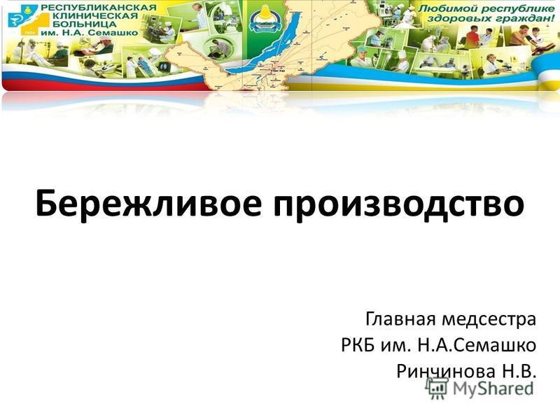 Бережливое производство Главная медсестра РКБ им. Н.А.Семашко Ринчинова Н.В.