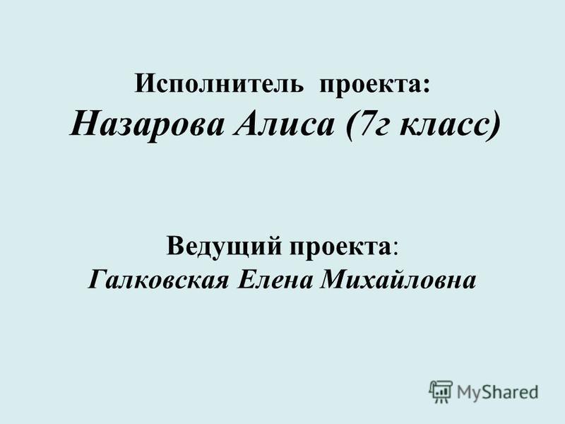 Исполнитель проекта: Назарова Алиса (7 г класс) Ведущий проекта: Галковская Елена Михайловна
