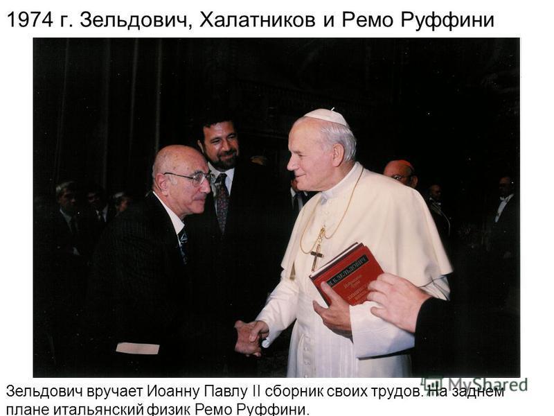 1974 г. Зельдович, Халатников и Ремо Руффини Зельдович вручает Иоанну Павлу II сборник своих трудов. На заднем плане итальянский физик Ремо Руффини.