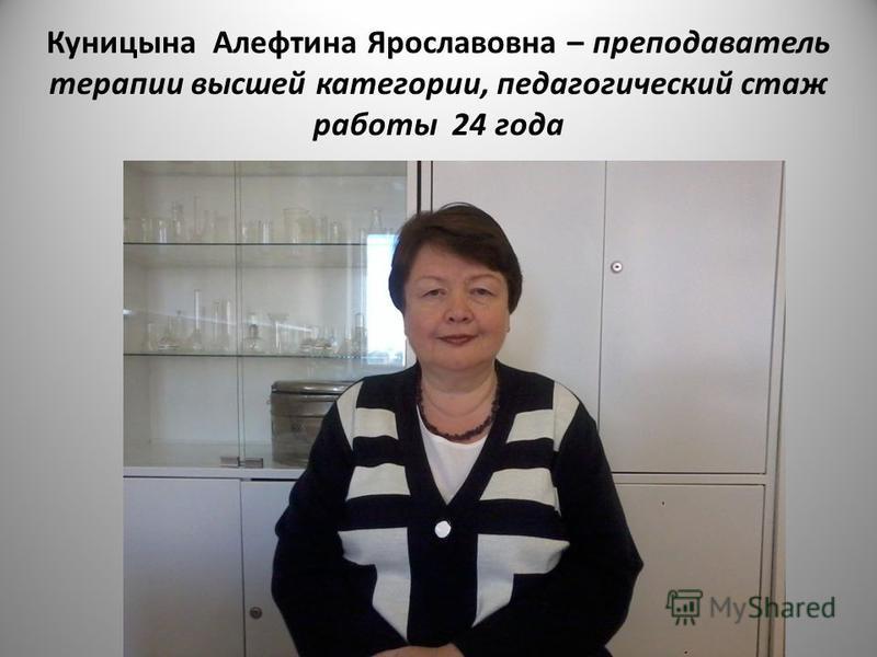 Куницына Алефтина Ярославовна – преподаватель терапии высшей категории, педагогический стаж работы 24 года
