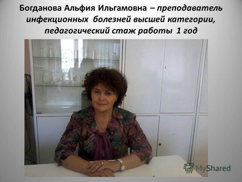 Богданова Альфия Ильгамовна – преподаватель инфекционных болезней высшей категории, педагогический стаж работы 1 год
