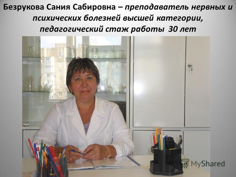 Безрукова Сания Сабировна – преподаватель нервных и психических болезней высшей категории, педагогический стаж работы 30 лет