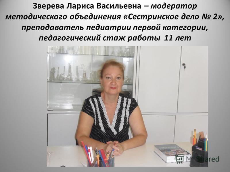 Зверева Лариса Васильевна – модератор методического объединения «Сестринское дело 2», преподаватель педиатрии первой категории, педагогический стаж работы 11 лет