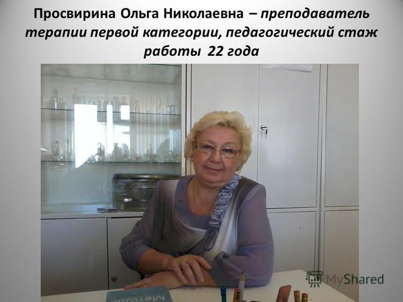 Просвирина Ольга Николаевна – преподаватель терапии первой категории, педагогический стаж работы 22 года