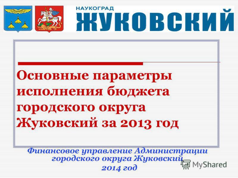 Основные параметры исполнения бюджета городского округа Жуковский за 2013 год Финансовое управление Администрации городского округа Жуковский 2014 год