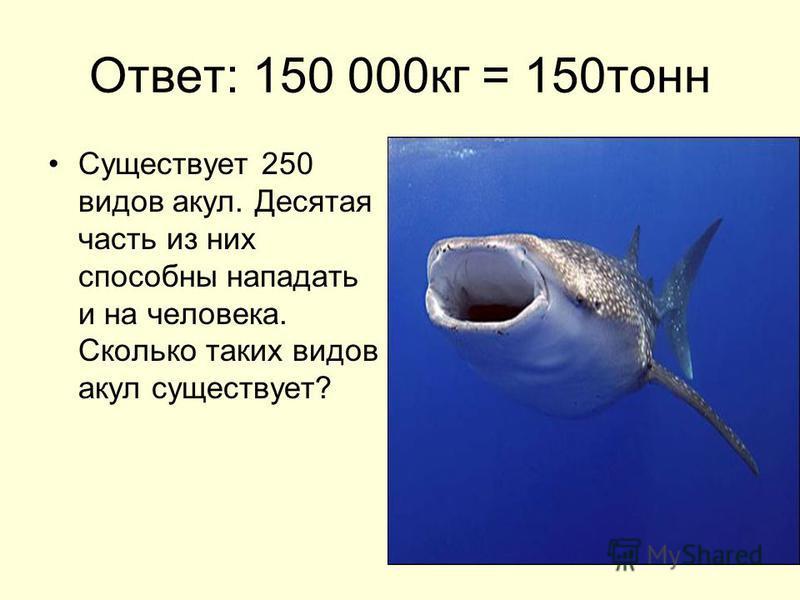 Ответ: 150 000 кг = 150 тонн Существует 250 видов акул. Десятая часть из них способны нападать и на человека. Сколько таких видов акул существует?