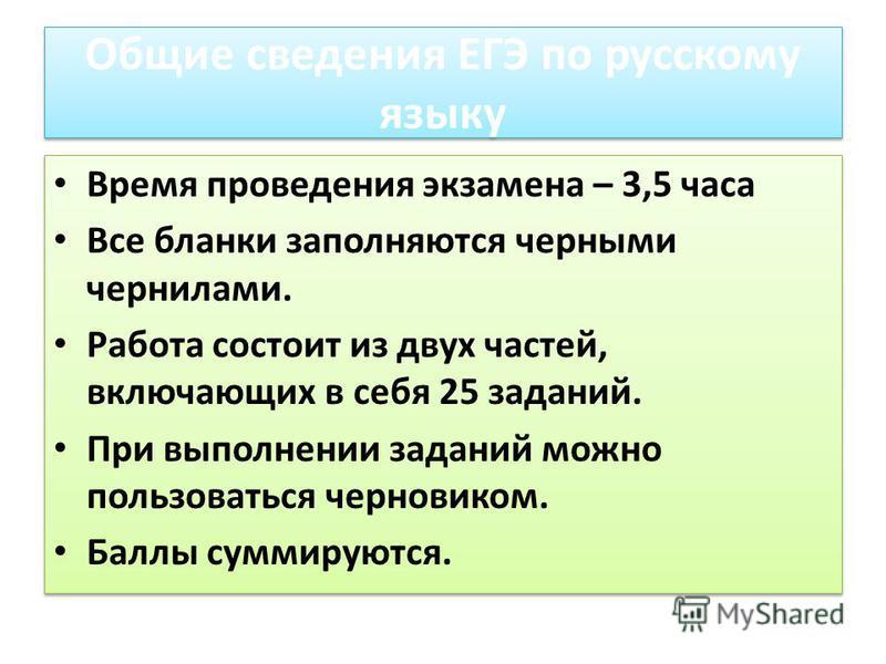 Общие сведения ЕГЭ по русскому языку Время проведения экзамена – 3,5 часа Все бланки заполняются черными чернилами. Работа состоит из двух частей, включающих в себя 25 заданий. При выполнении заданий можно пользоваться черновиком. Баллы суммируются.