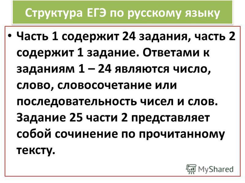 Структура ЕГЭ по русскому языку Часть 1 содержит 24 задания, часть 2 содержит 1 задание. Ответами к заданиям 1 – 24 являются число, слово, словосочетание или последовательность чисел и слов. Задание 25 части 2 представляет собой сочинение по прочитан