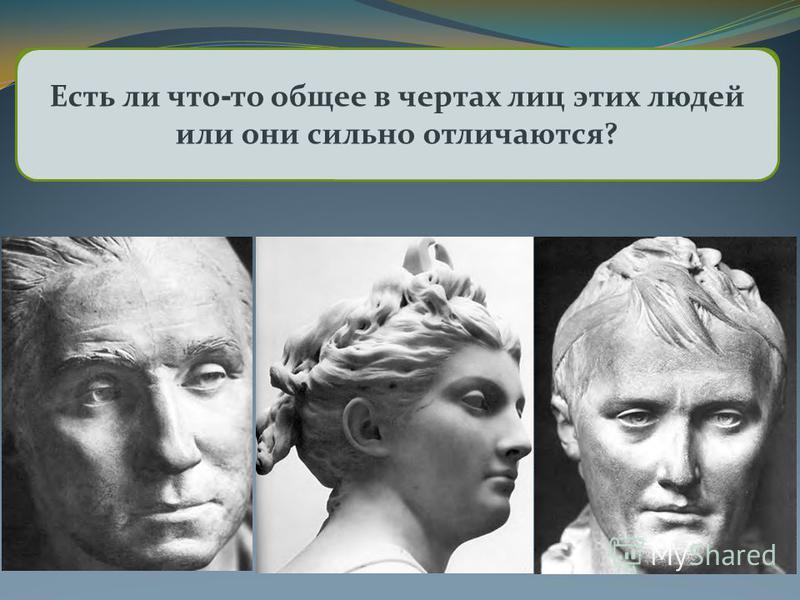 Рассмотрите скульптурные портреты Ж.-А. Здесь изображены разные люди? Можете ли вы назвать этих людей красивыми или хотя бы приятной наружности? Есть ли что - то общее в чертах лиц этих людей или они сильно отличаются?