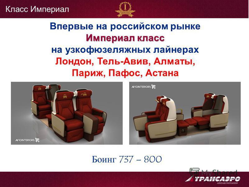 Боинг 737 – 800 Впервые на российском рынке Империал класс на узкофюзеляжных лайнерах Лондон, Тель-Авив, Алматы, Париж, Пафос, Астана Класс Империал