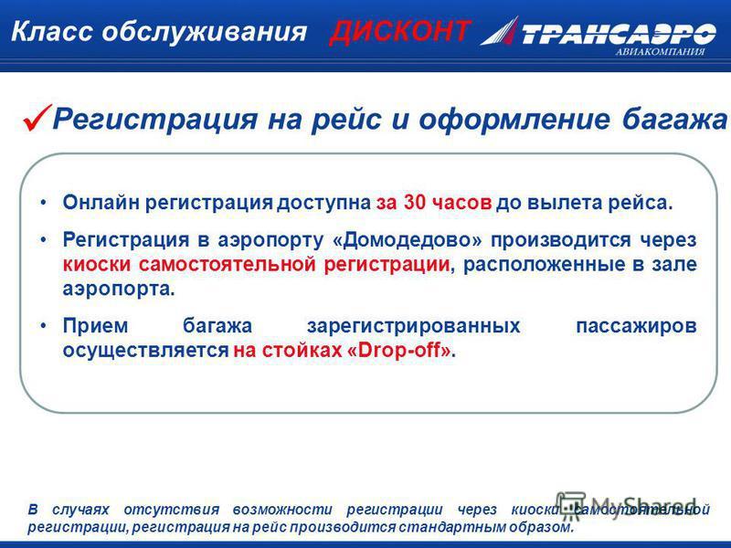 Класс обслуживания ДИСКОНТ Онлайн регистрация доступна за 30 часов до вылета рейса. Регистрация в аэропорту «Домодедово» производится через киоски самостоятельной регистрации, расположенные в зале аэропорта. Прием багажа зарегистрированных пассажиров