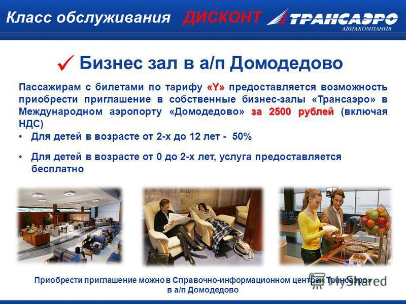 Класс обслуживания ДИСКОНТ «Y» за 2500 рублей Пассажирам с билетами по тарифу «Y» предоставляется возможность приобрести приглашение в собственные бизнес-залы «Трансаэро» в Международном аэропорту «Домодедово» за 2500 рублей (включая НДС) Приобрести