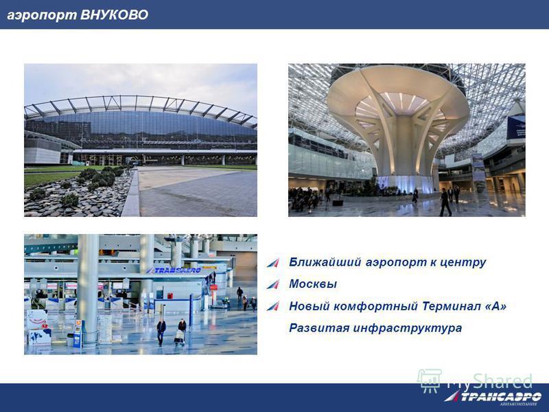 аэропорт ВНУКОВО Ближайший аэропорт к центру Москвы Новый комфортный Терминал «А» Развитая инфраструктура