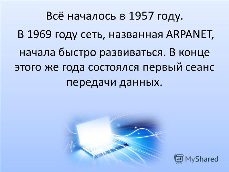 Всё началось в 1957 году. В 1969 году сеть, названная ARPANET, начала быстро развиваться. В конце этого же года состоялся первый сеанс передачи данных.