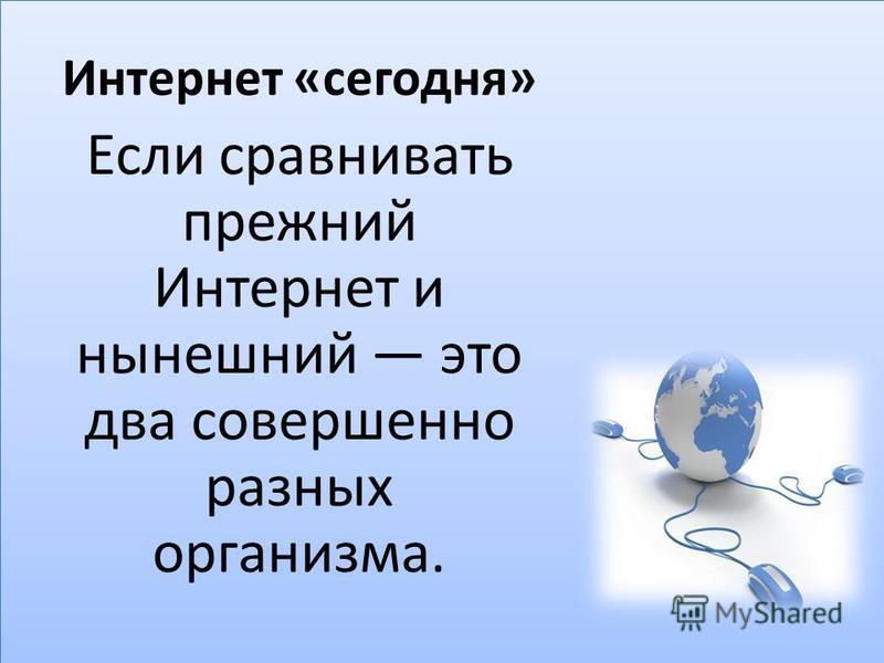 Интернет «сегодня» Если сравнивать прежний Интернет и нынешний это два совершенно разных организма.